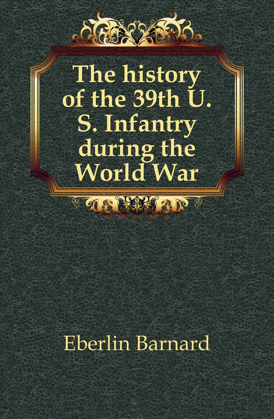 Eberlin Barnard The history of the 39th U. S. Infantry during World War