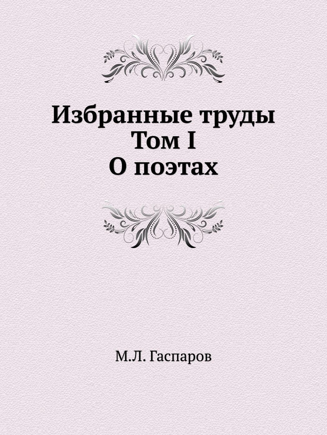 М.Л. Гаспаров Избранные труды. Том I. О поэтах