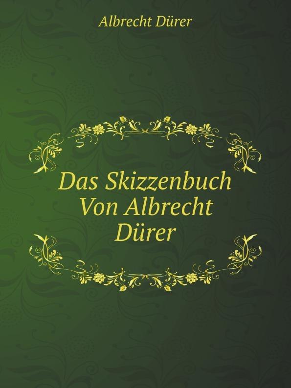 A. Durer Das Skizzenbuch Von Albrecht Durer a durer albrecht durers unterweisung der messung