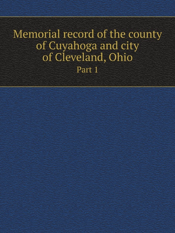 Lewis Publishing Memorial record of the county of Cuyahoga and city of Cleveland, Ohio. Part 1