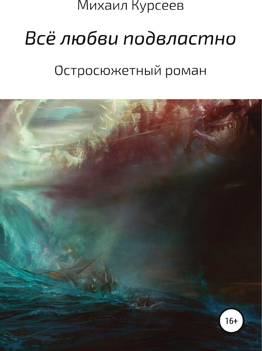 Михаил Курсеев Всё любви подвластно