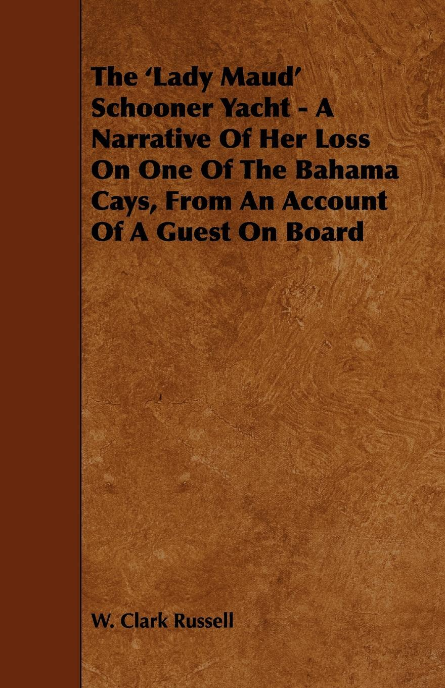 The `Lady Maud` Schooner Yacht - A Narrative of Her Loss on One of the Bahama Cays, from an Account of a Guest on Board. W. Clark Russell