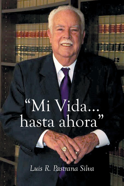 """Luis R. Pastrana Silva. """" Mi Vida...hasta ahora"""""""