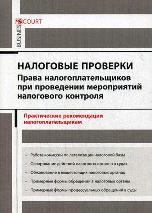 Налоговые проверки. права налогоплательщиков при проведении мероприятий налогового контроля. Практические рекомендации налогоплательщикам