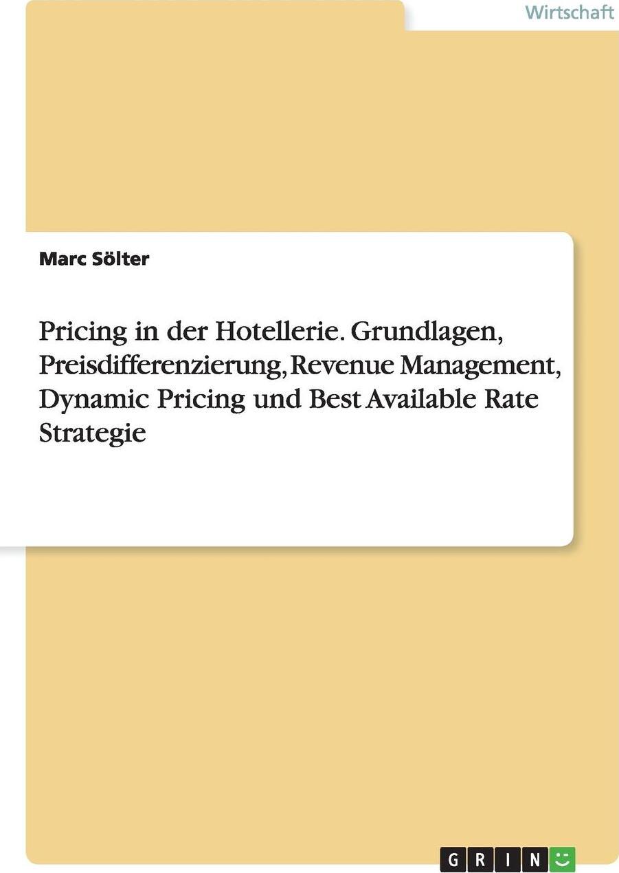 Pricing in der Hotellerie. Grundlagen, Preisdifferenzierung, Revenue Management, Dynamic Pricing und Best Available Rate Strategie