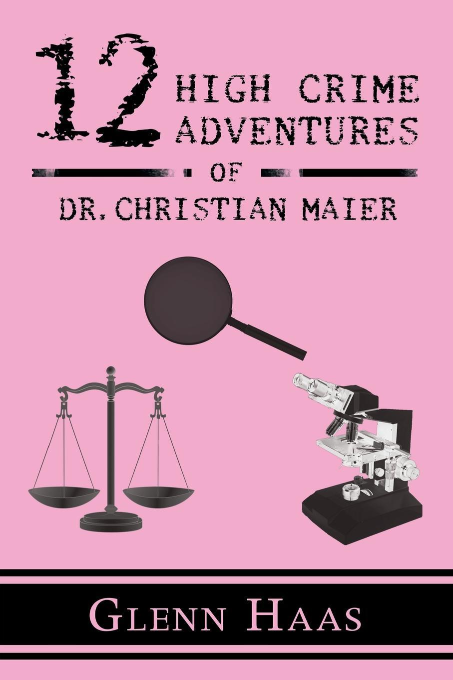 Glenn Haas. 12 High Crime Adventures of Dr. Christian Maier. America's First Forensic Detective