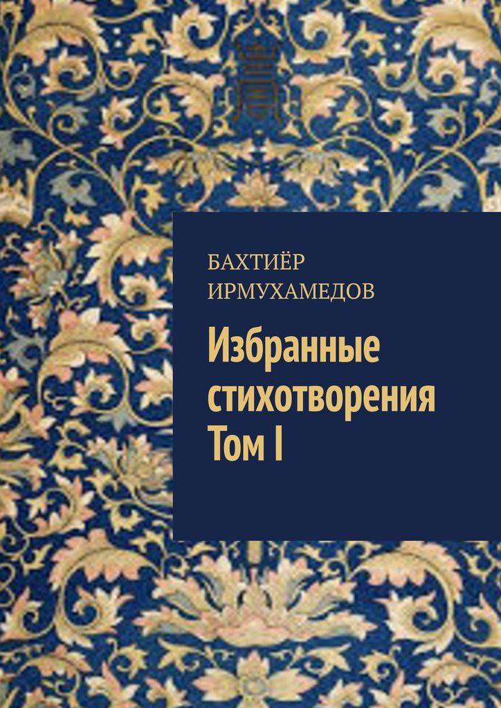 Бахтиёр Ирмухамедов. Избранные стихотворения. ТомI 0x0