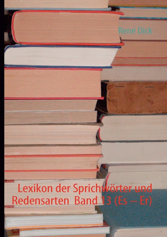 René Dick. Lexikon der Sprichworter und Redensarten  Band 13 (Es - Er)