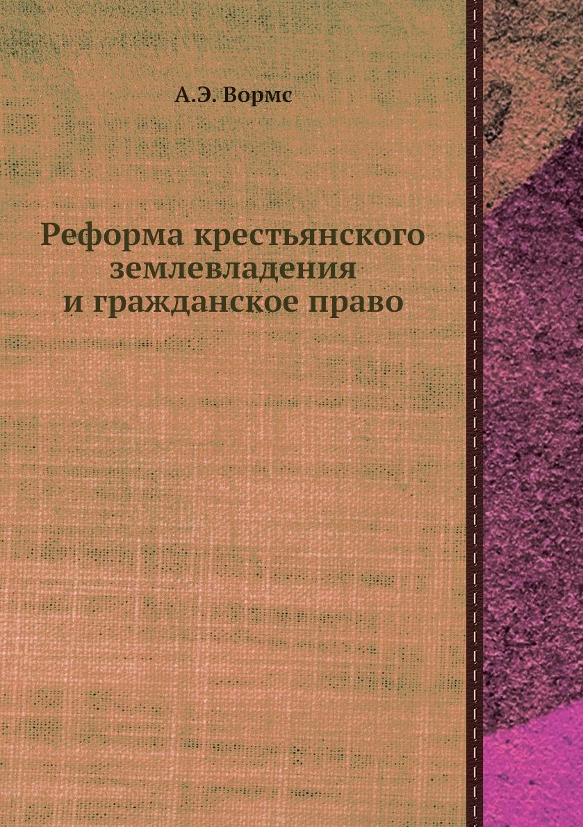 Реформа крестьянского землевладения и гражданское право. А.Э. Вормс