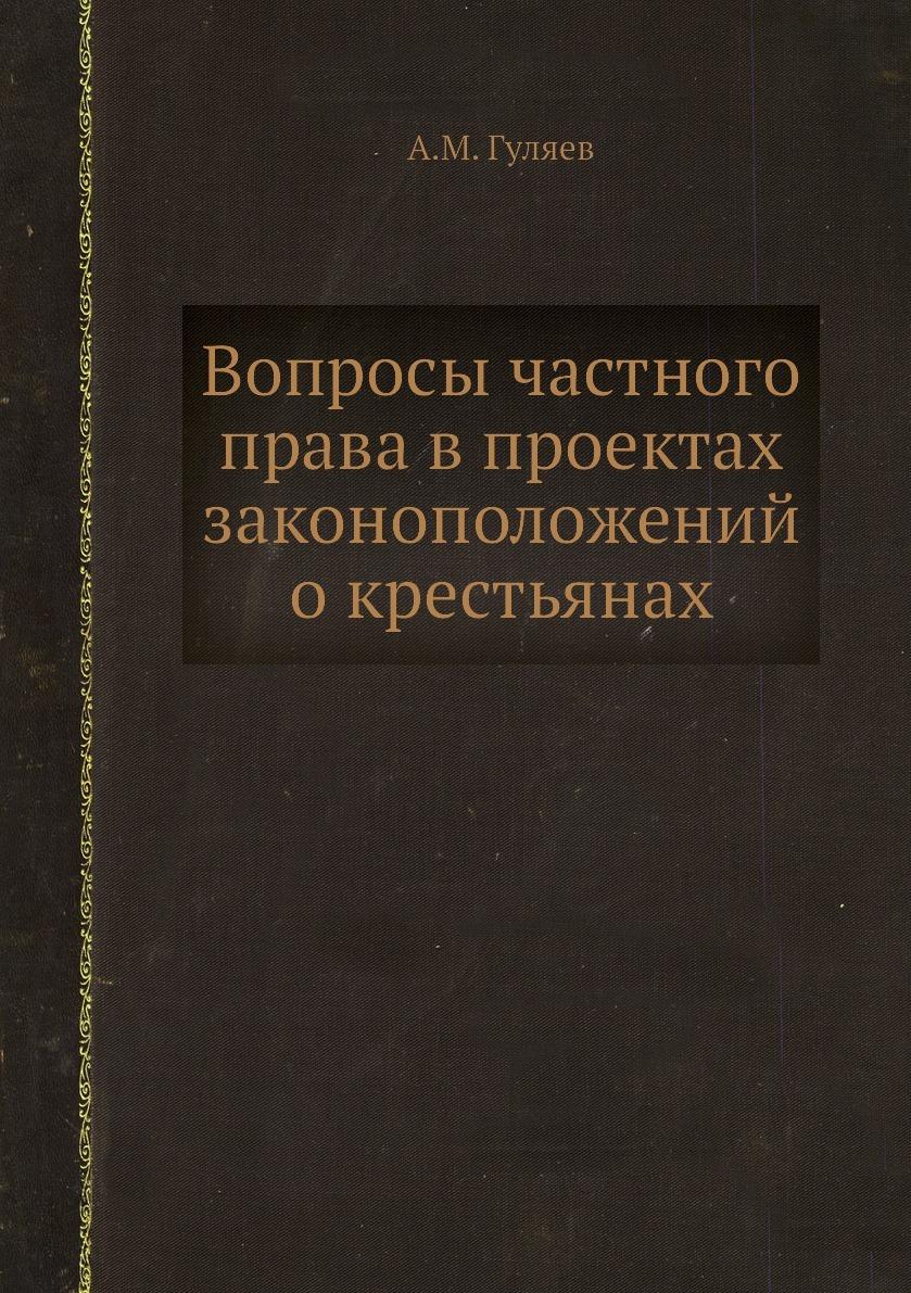 Вопросы частного права в проектах законоположений о крестьянах. А.М. Гуляев