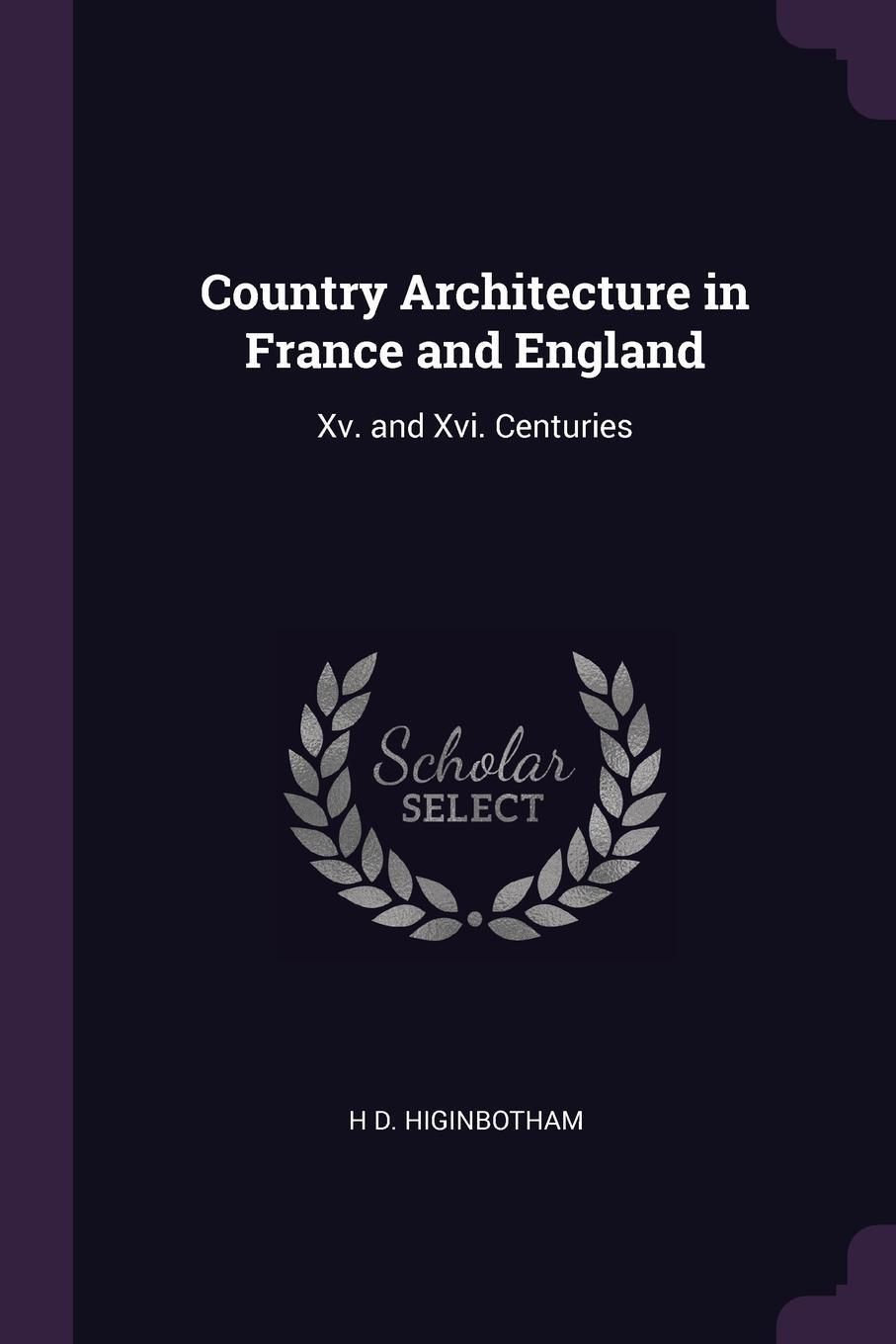 H D. Higinbotham. Country Architecture in France and England. Xv. and Xvi. Centuries