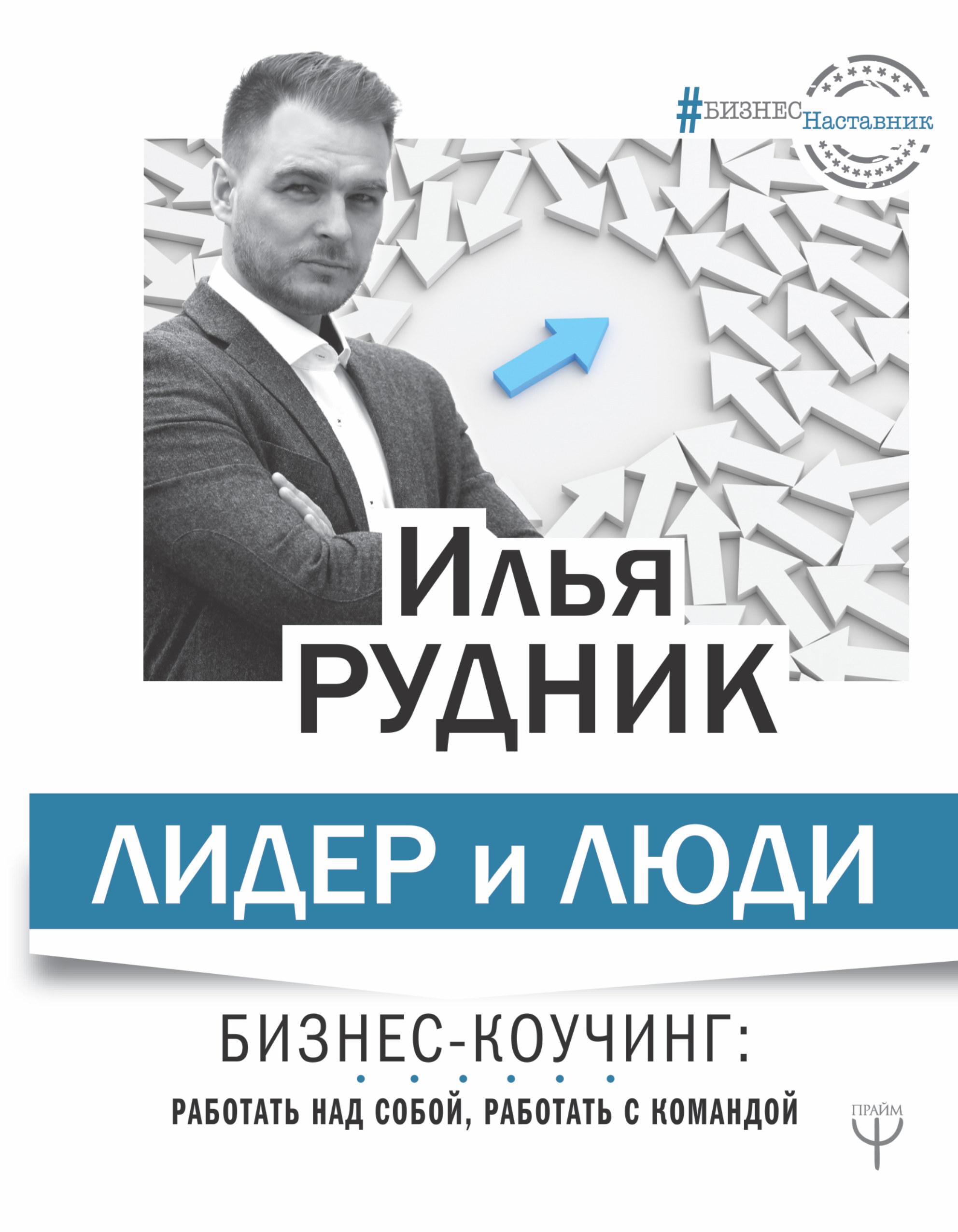 Лидер и люди. Бизнес-коучинг: работать над собой, работать с командой | Рудник Илья Александрович