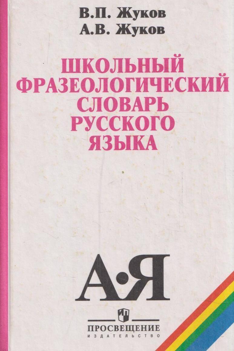 Жуков.В.П. Школьный фразеологический словарь русского языка