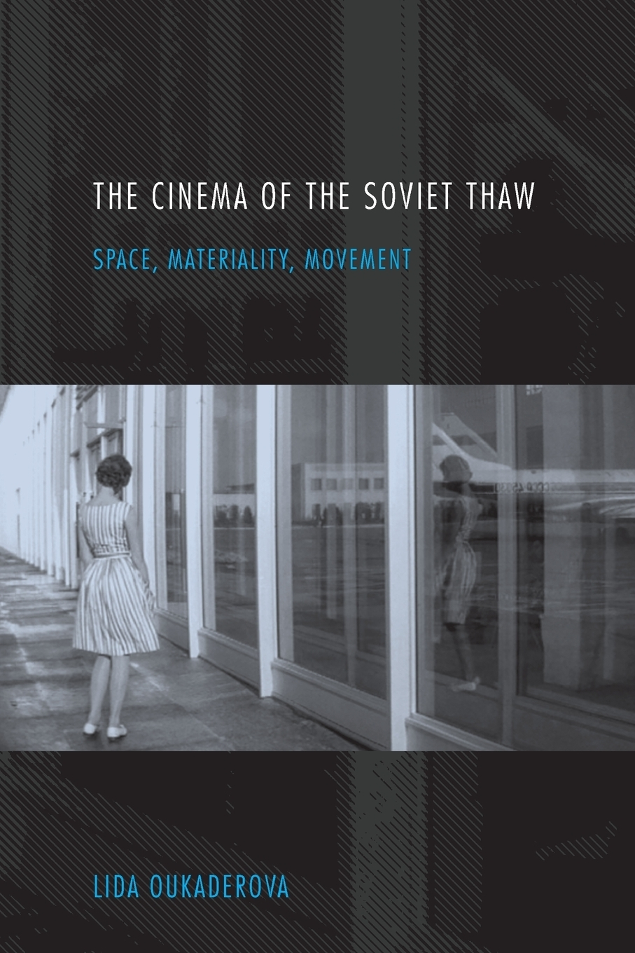 Lida Oukaderova. Cinema of the Soviet Thaw. Space, Materiality, Movement