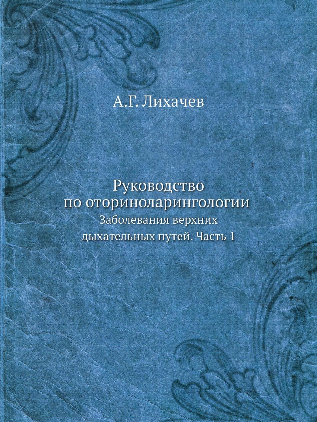 А.Г. Лихачев. Руководство по оториноларингологии. Заболевания верхних дыхательных путей. Часть 1