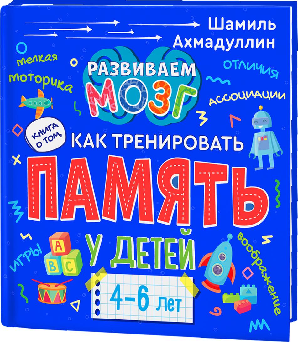 Ахмадуллин Шамиль Тагирович Книга о том, как тренировать память у детей 4-6 лет. Учебно-практическое пособие.