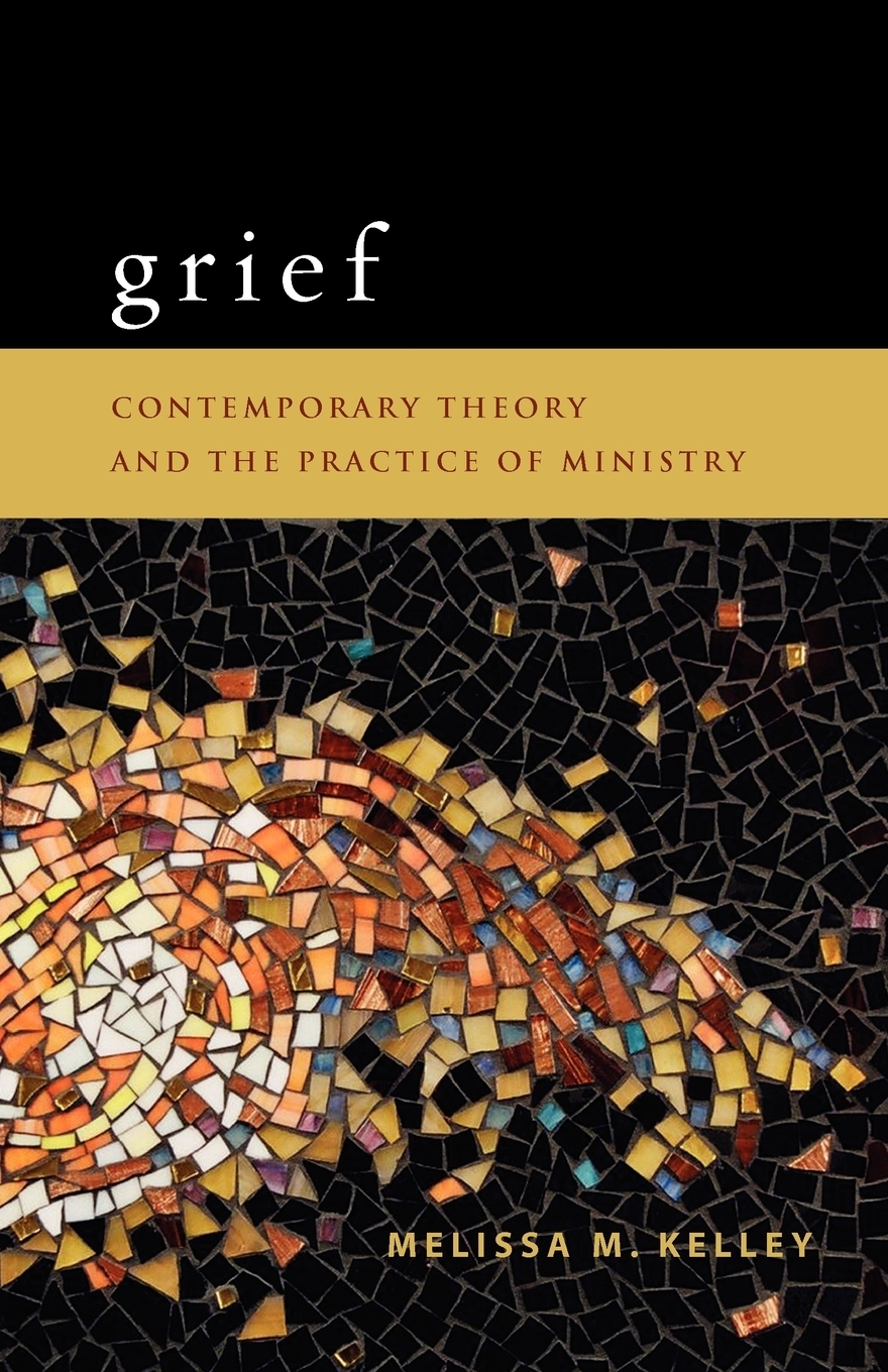 Фото - Melissa M. Kelley Grief. Contemporary Theory and the Practice of Ministry burden of grief burden of grief fields of salvation