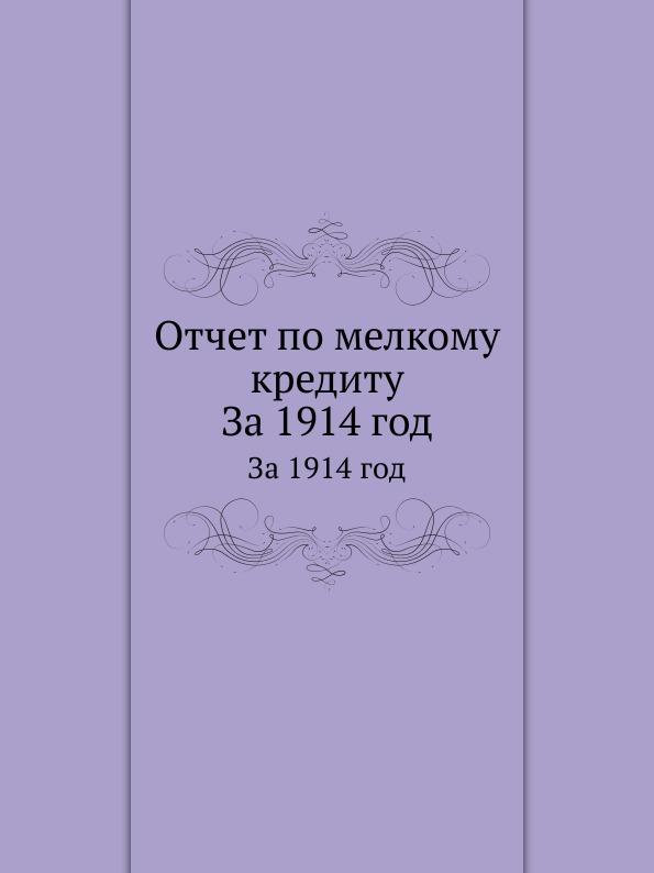 Неизвестный автор Отчет по мелкому кредиту. За 1914 год неизвестный автор отчет медицинского департамента за 1886 год