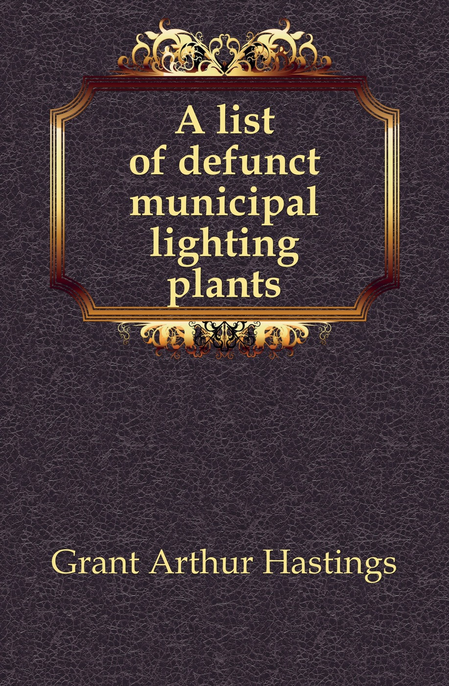 Grant Arthur Hastings A list of defunct municipal lighting plants arthur hastings grant the american city volume 1