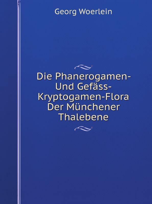Georg Woerlein Die Phanerogamen- Und Gefass-Kryptogamen-Flora Der Munchener Thalebene arthur sass die phanerogamen flora oesels und der benachbarten eilande