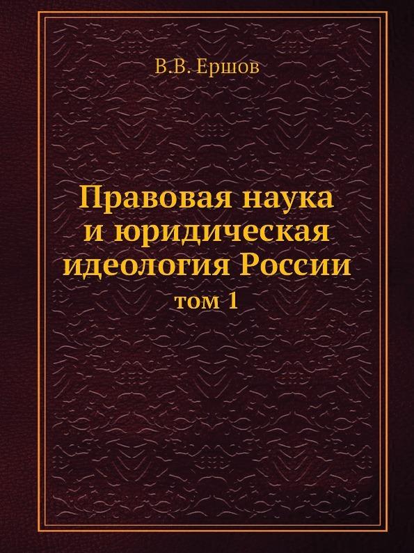 В.В. Ершов Правовая наука и юридическая идеология России. том 1