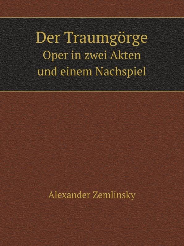 Alexander Zemlinsky Der Traumgorge. Oper in zwei Akten und einem Nachspiel alexander wirminghaus zwei spanische merkantilisten