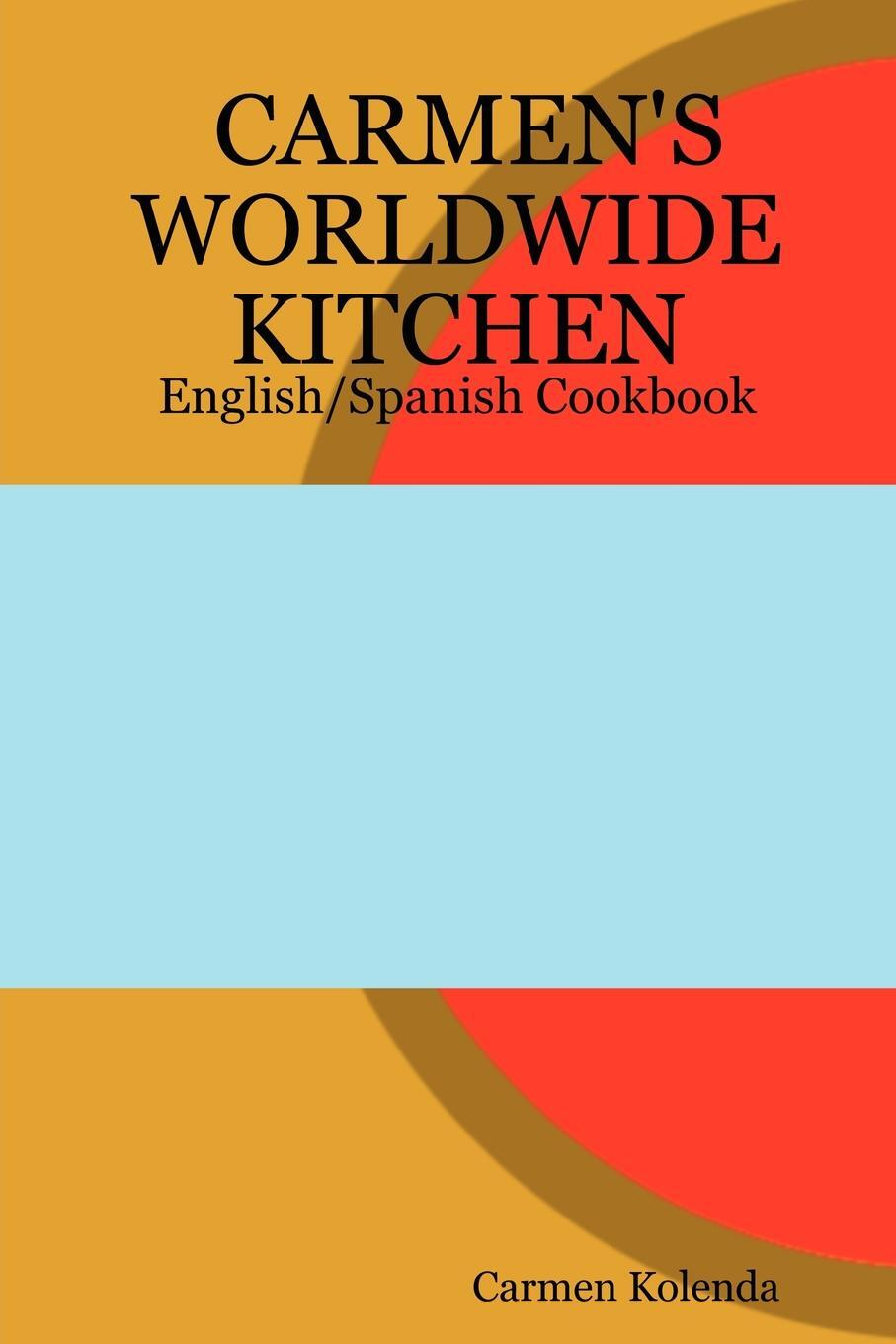 Carmen`s Worldwide Kitchen - English/Spanish Cookbook
