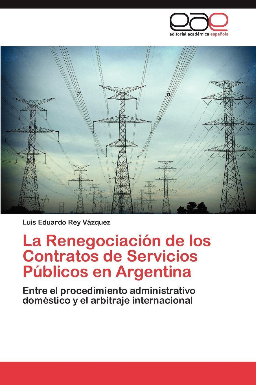 La Renegociacion de los Contratos de Servicios Publicos en Argentina. Rey V?zquez Luis Eduardo