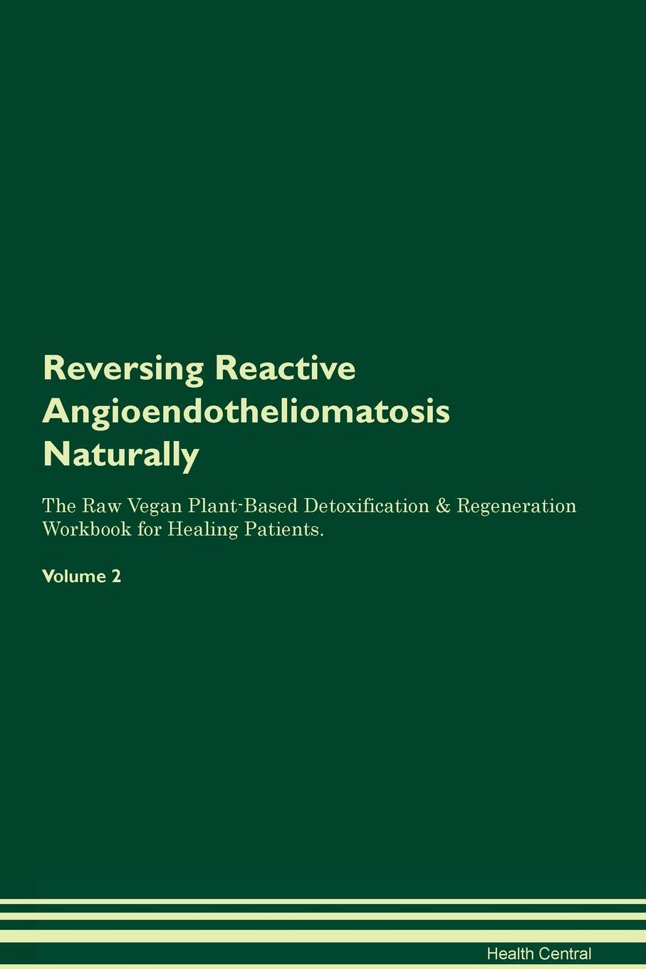Reversing Reactive Angioendotheliomatosis Naturally The Raw Vegan Plant-Based Detoxification & Regeneration Workbook for Healing Patients. Volume 2