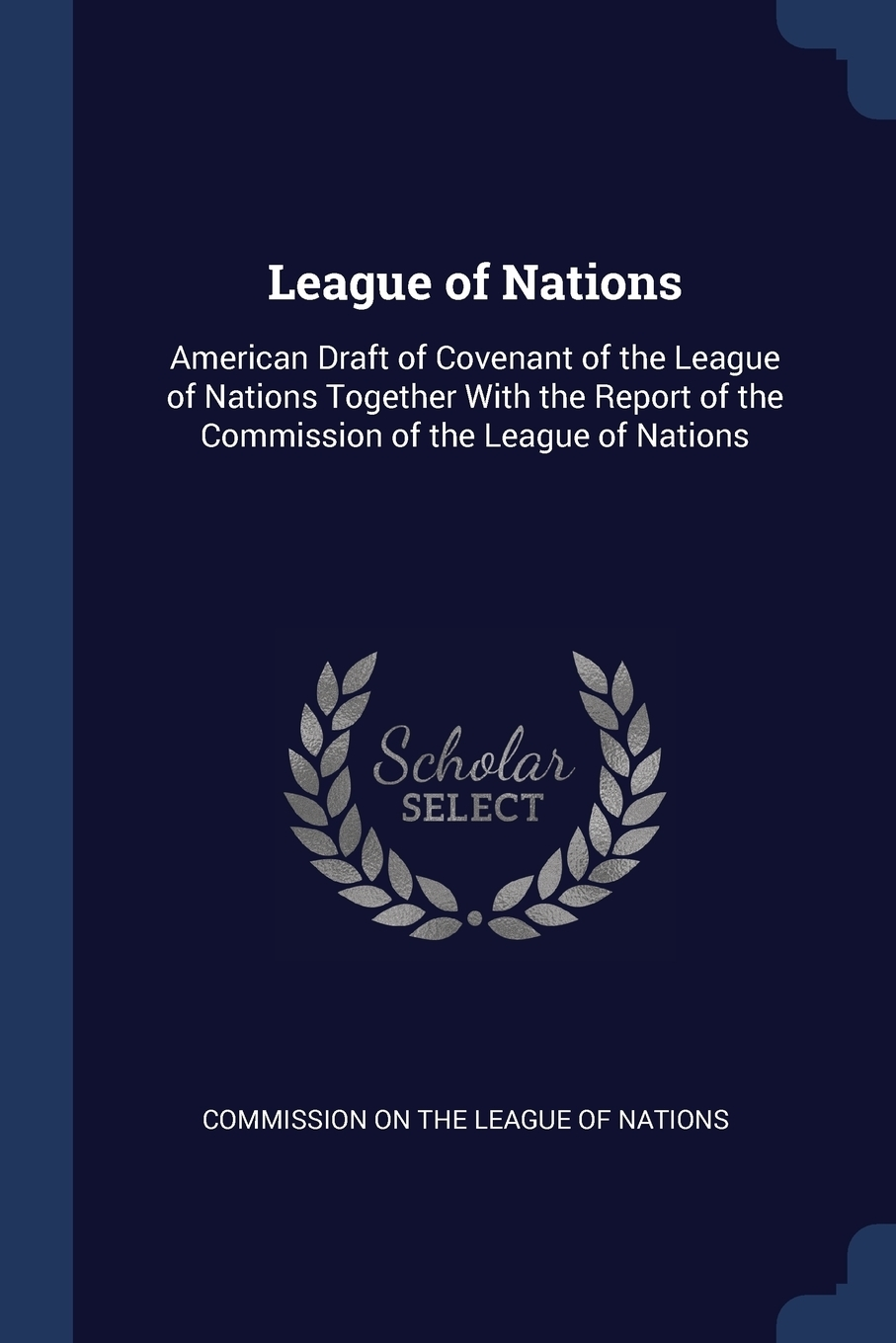 League of Nations. American Draft of Covenant of the League of Nations Together With the Report of the Commission of the League of Nations.