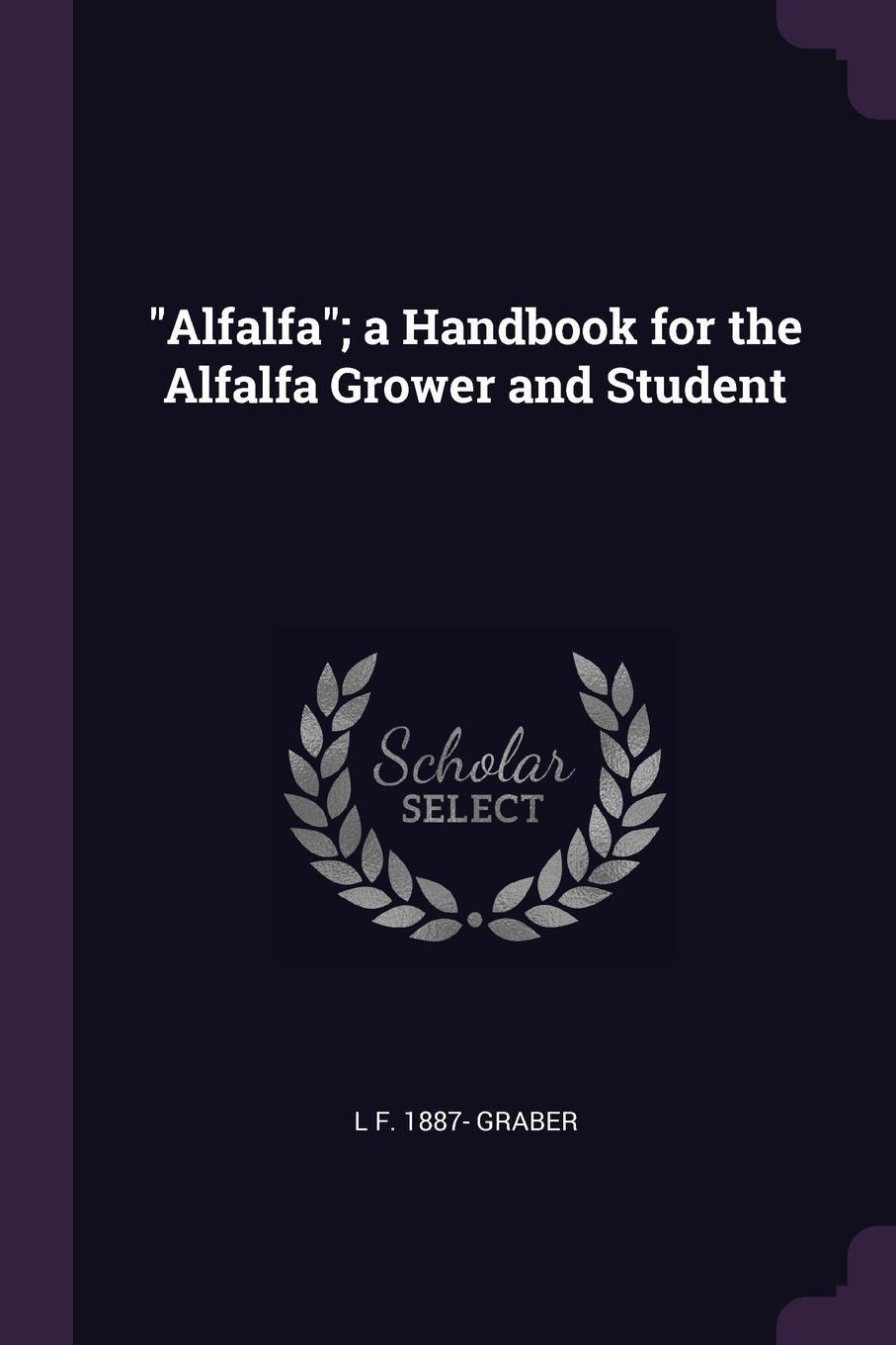 "L F. 1887- Graber. ""Alfalfa""; a Handbook for the Alfalfa Grower and Student"
