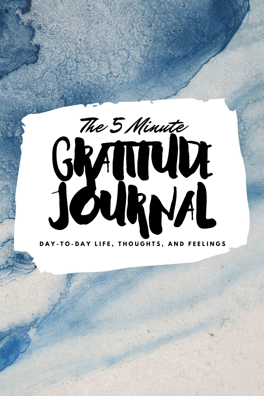 Sheba Blake. The 5 Minute Gratitude Journal. Day-To-Day Life, Thoughts, and Feelings (6x9 Softcover Journal)