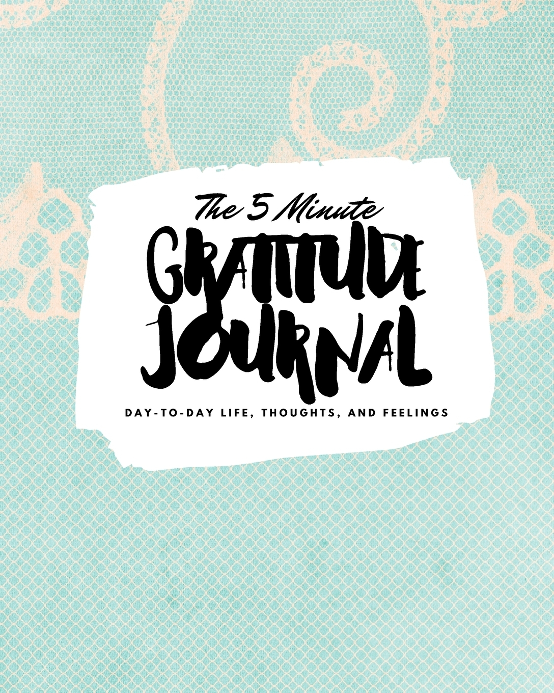 Sheba Blake. The 5 Minute Gratitude Journal. Day-To-Day Life, Thoughts, and Feelings (8x10 Softcover Journal)