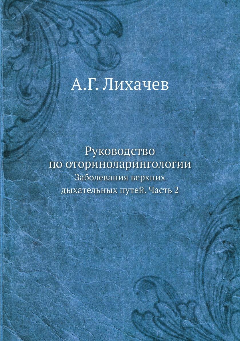 А.Г. Лихачев. Руководство по оториноларингологии. Заболевания верхних дыхательных путей. Часть 2