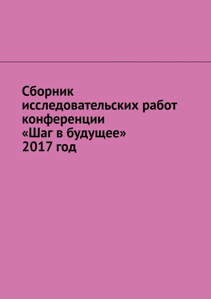 Сборник исследовательских работ конференции Шаг в будущее 2017 год  #1