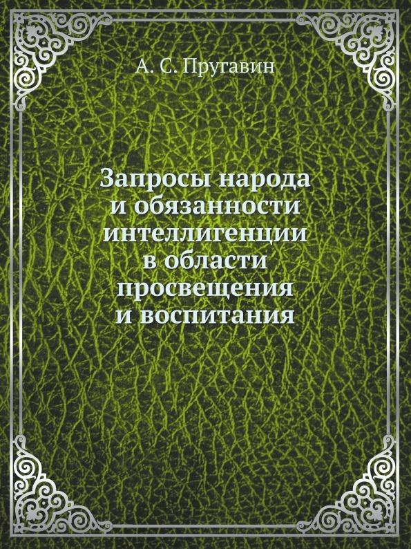 А. С. Пругавин Запросы народа и обязанности интеллигенции в области просвещения и воспитания