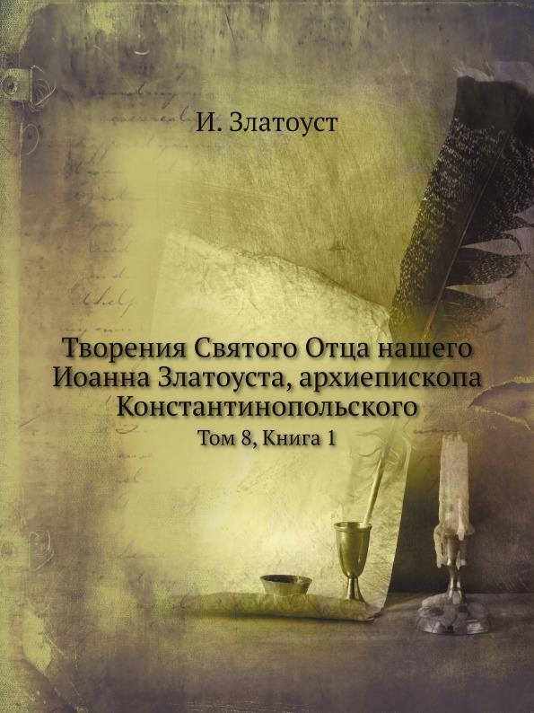 И. Златоуст Творения Святого Отца нашего Иоанна Златоуста, архиепископа Константинопольского. Том 8, Книга 1