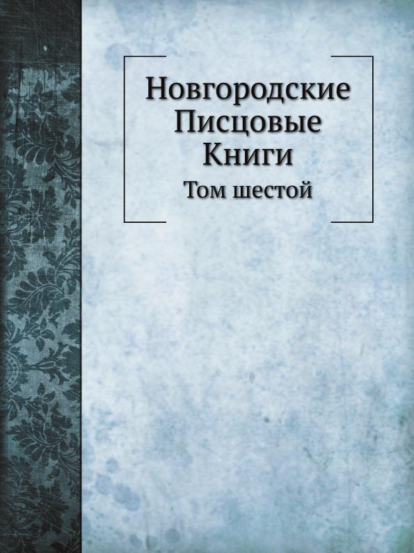 Неизвестный автор Новгородские Писцовые Книги. Том шестой