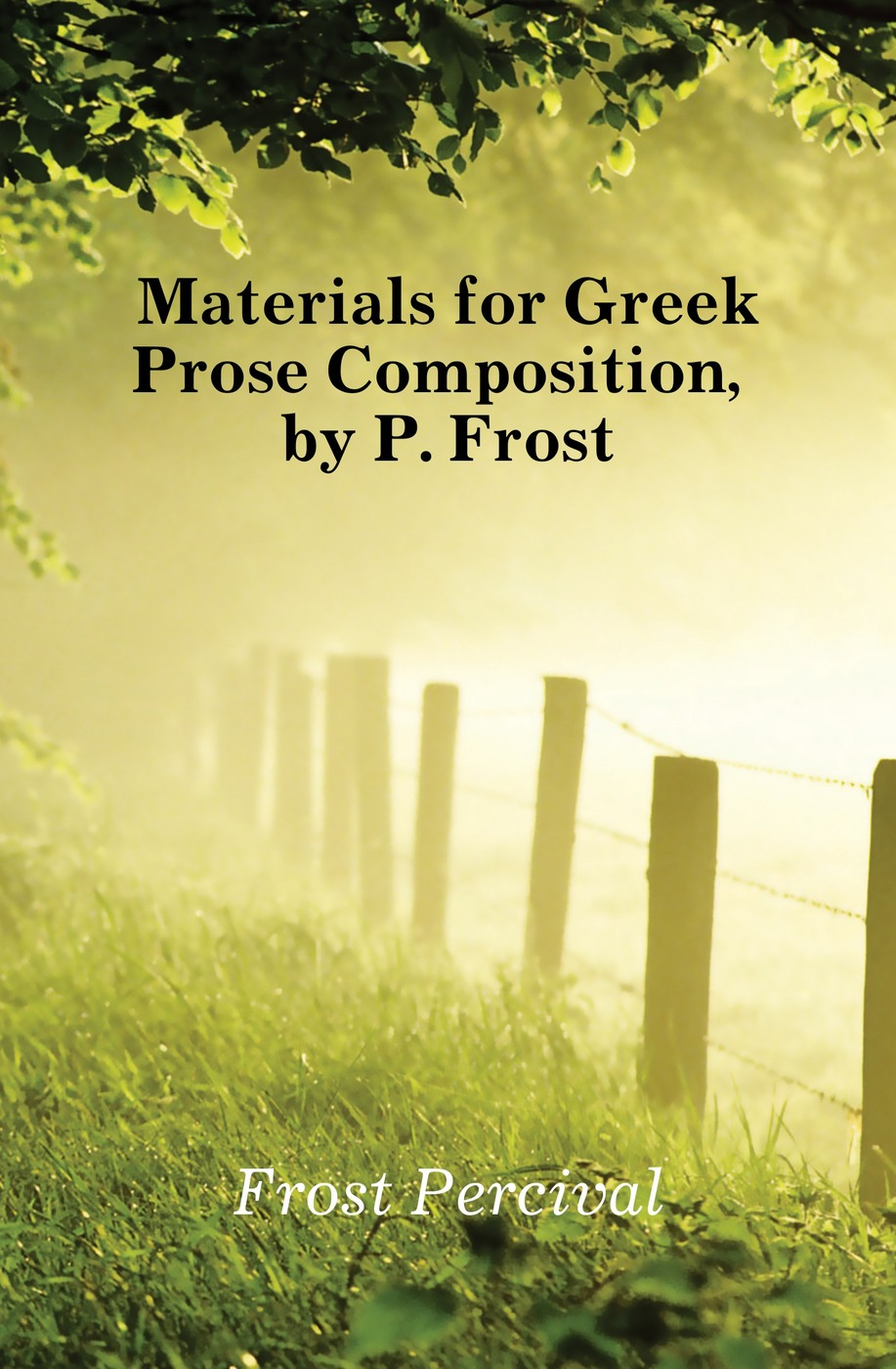 Фото - Frost Percival Materials for Greek Prose Composition, by P. Frost percival frost a new latin verse book containing exercises with notes and intr remarks by p frost with key