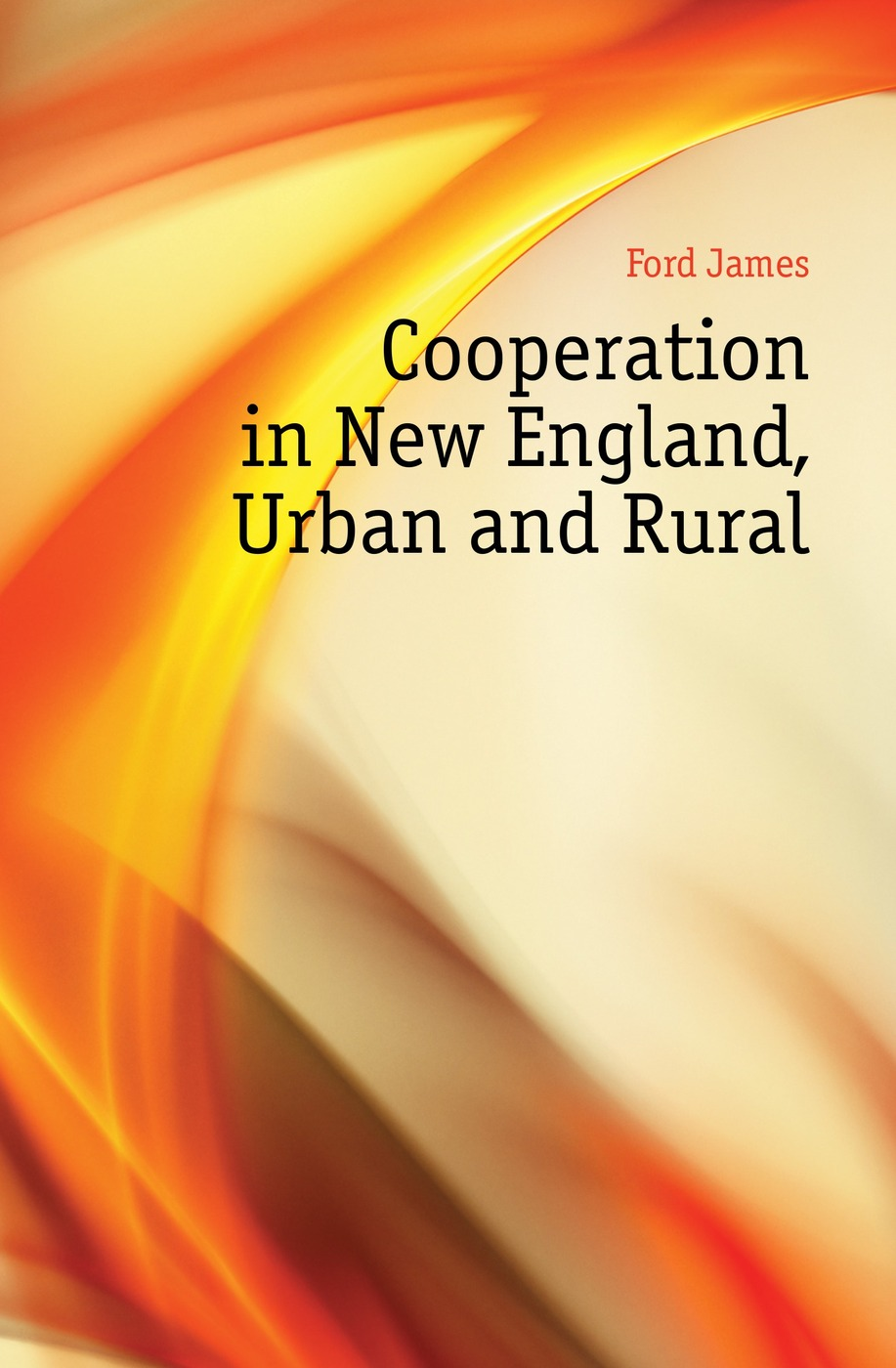 Cooperation in New England, Urban and Rural Эта книга — репринт оригинального...