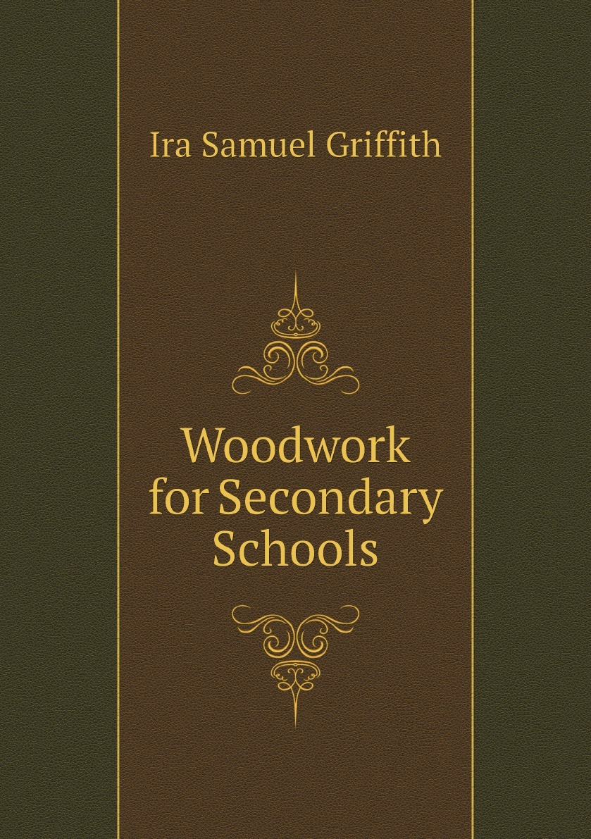 Griffith Ira Samuel Woodwork for Secondary Schools mumper william norris a text book in physics for secondary schools