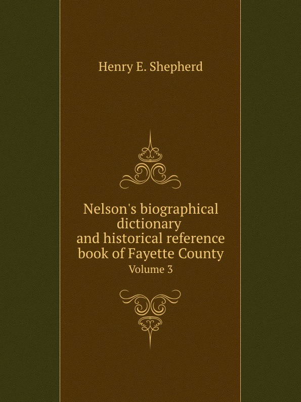 Henry E. Shepherd Nelsons biographical dictionary and historical reference book of Fayette County. Volume 3