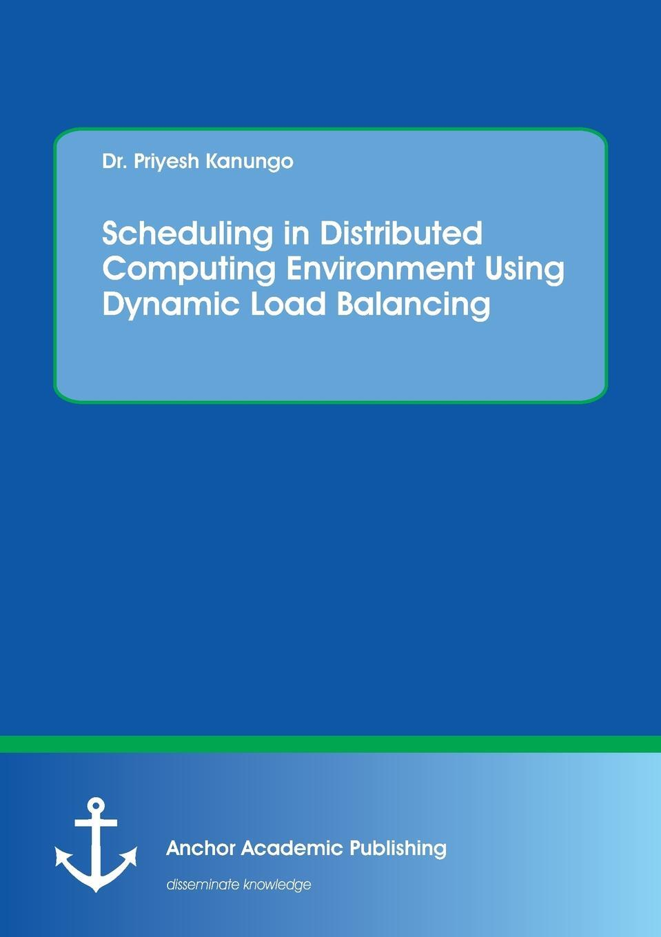 Priyesh Kanungo. Scheduling in Distributed Computing Environment Using Dynamic Load Balancing