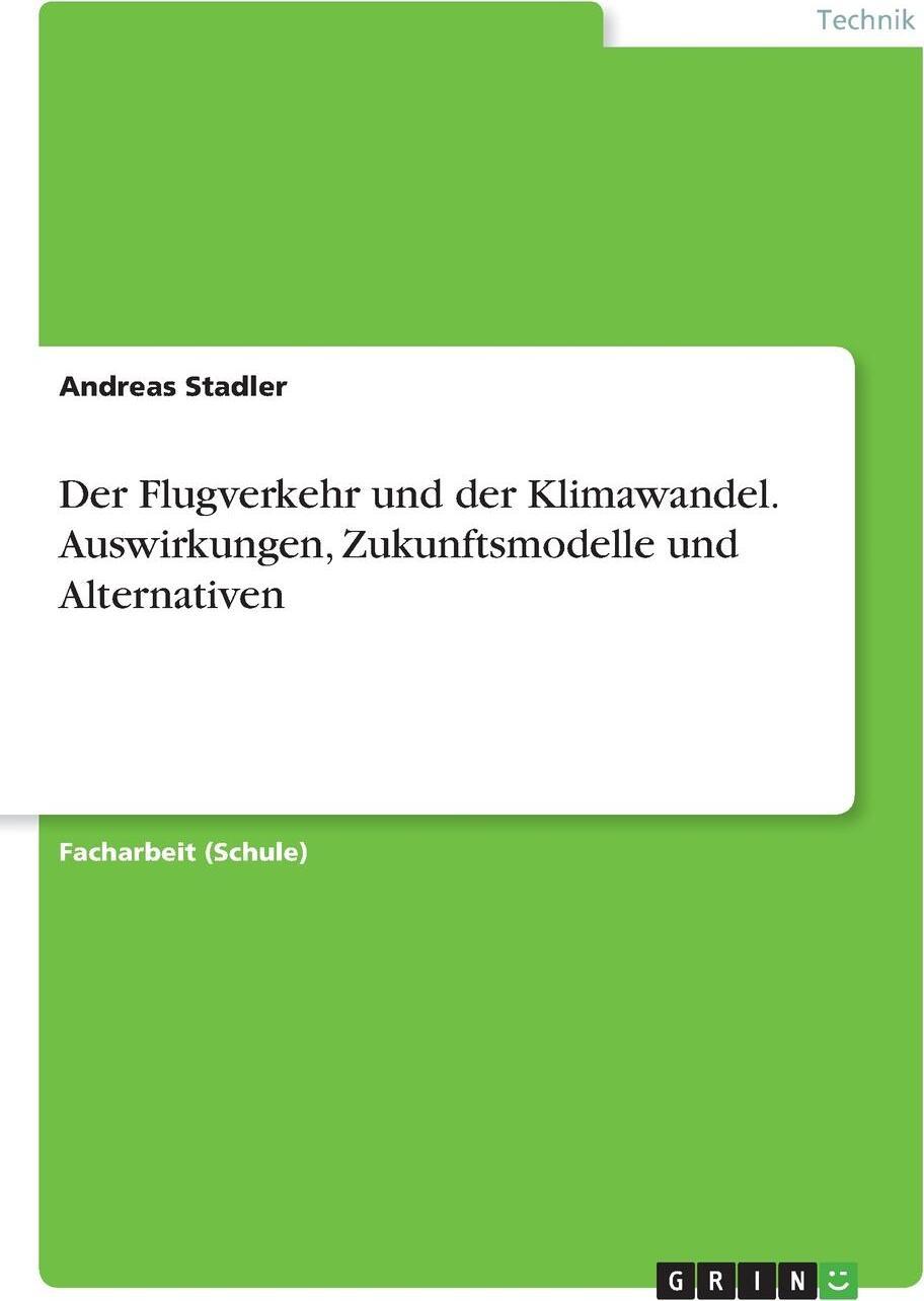 Der Flugverkehr und der Klimawandel. Auswirkungen, Zukunftsmodelle und Alternativen. Andreas Stadler