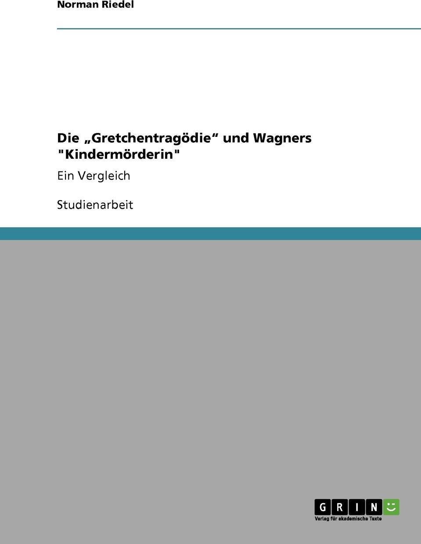 Die .Gretchentragodie` und Wagners `Kindermorderin`. Norman Riedel