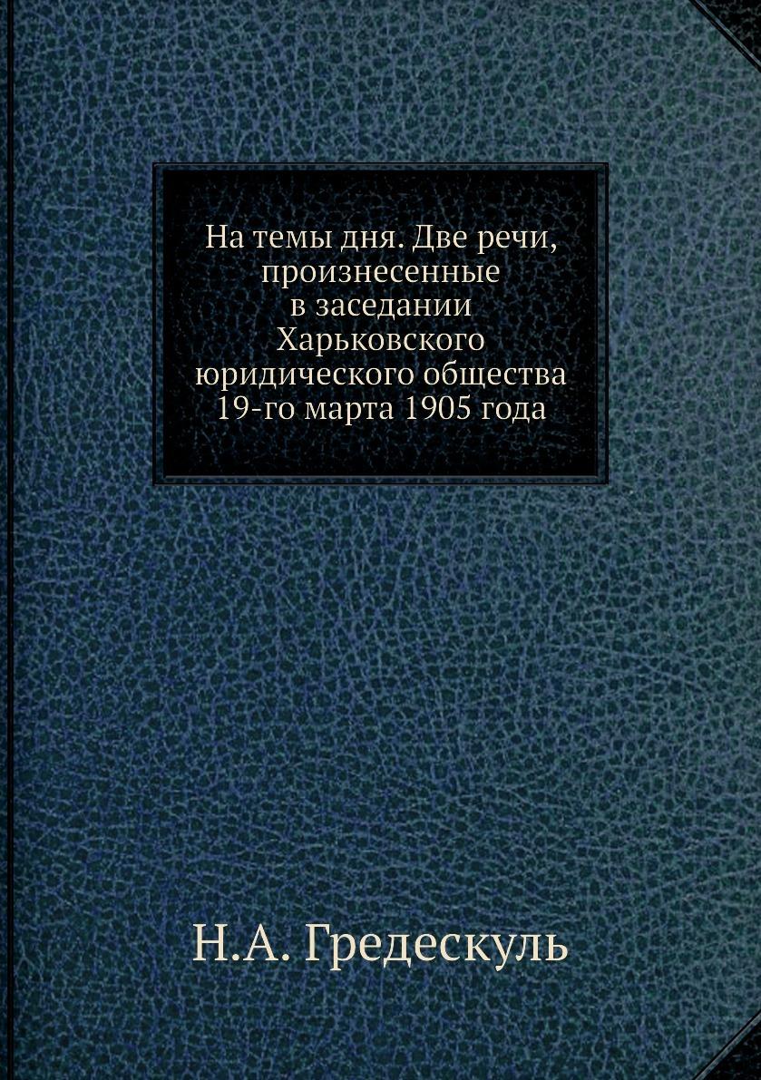 На темы дня. Две речи, произнесенные в заседании Харьковского юридического общества 19-го марта 1905 года. Н.А. Гредескуль