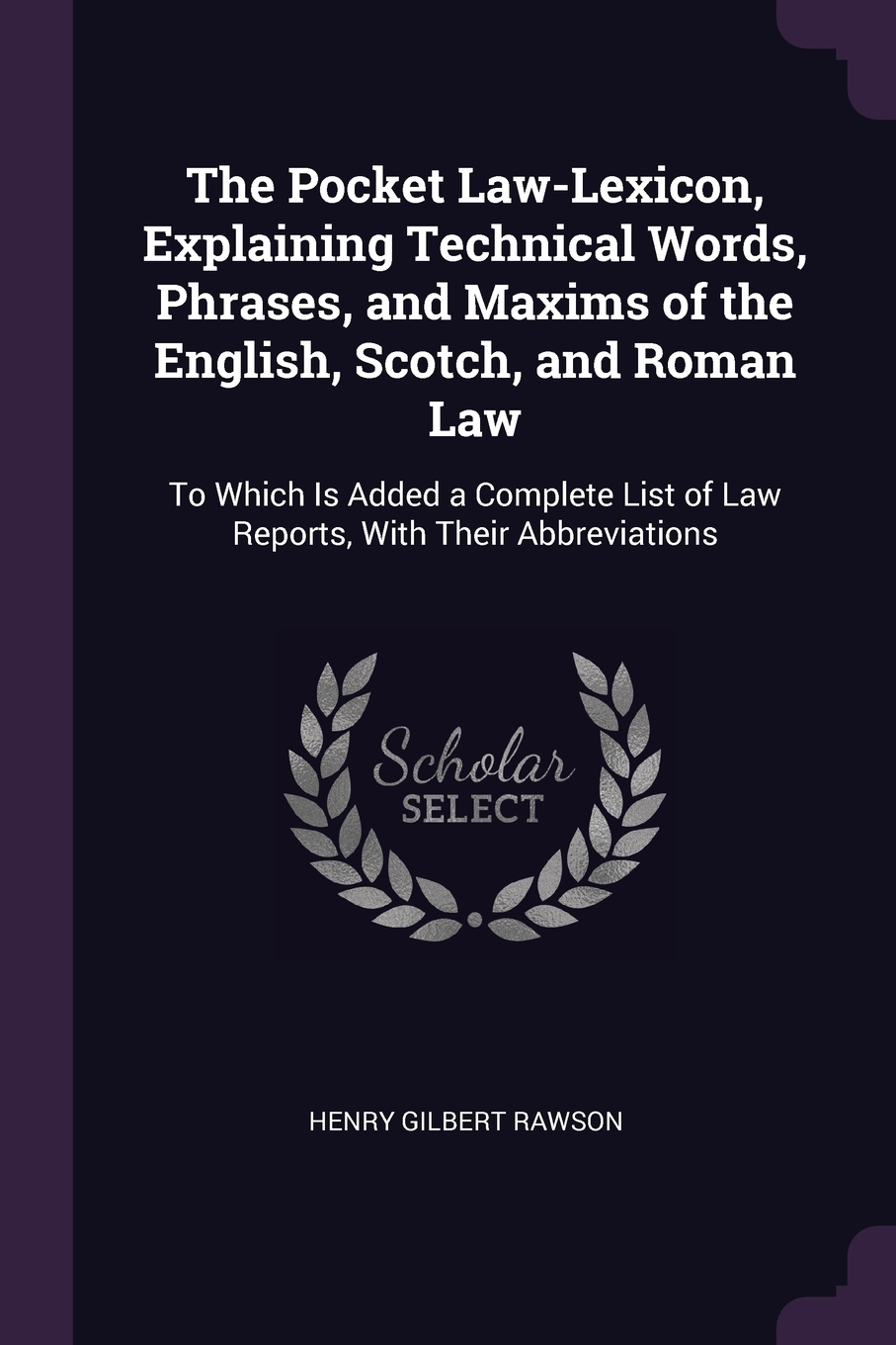 The Pocket Law-Lexicon, Explaining Technical Words, Phrases, and Maxims of the English, Scotch, and Roman Law. To Which Is Added a Complete List of Law Reports, With Their Abbreviations. Henry Gilbert Rawson