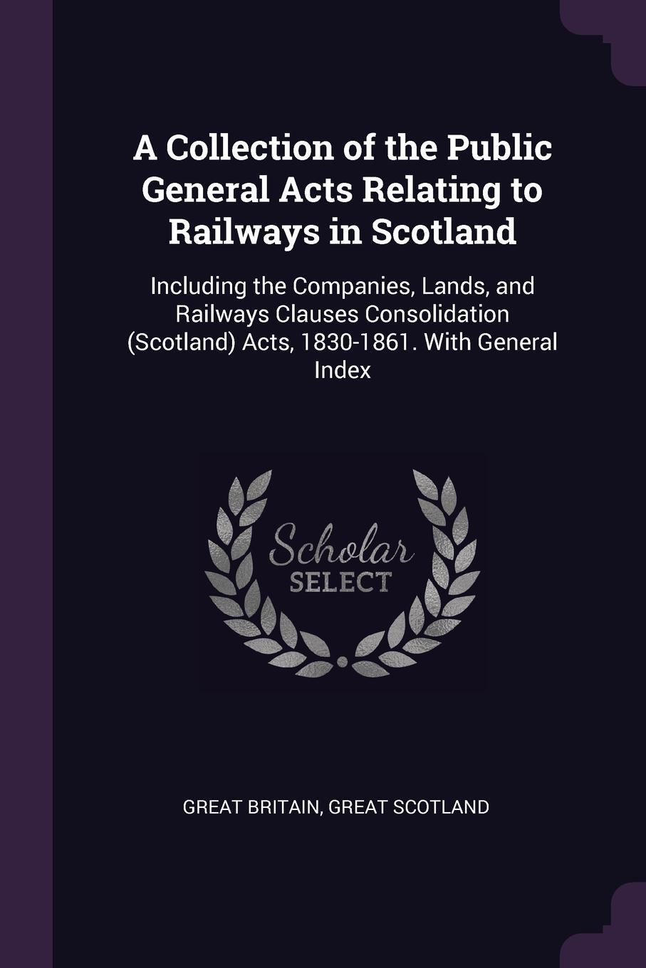 Great Britain, Great Scotland. A Collection of the Public General Acts Relating to Railways in Scotland. Including the Companies, Lands, and Railways Clauses Consolidation (Scotland) Acts, 1830-1861. With General Index