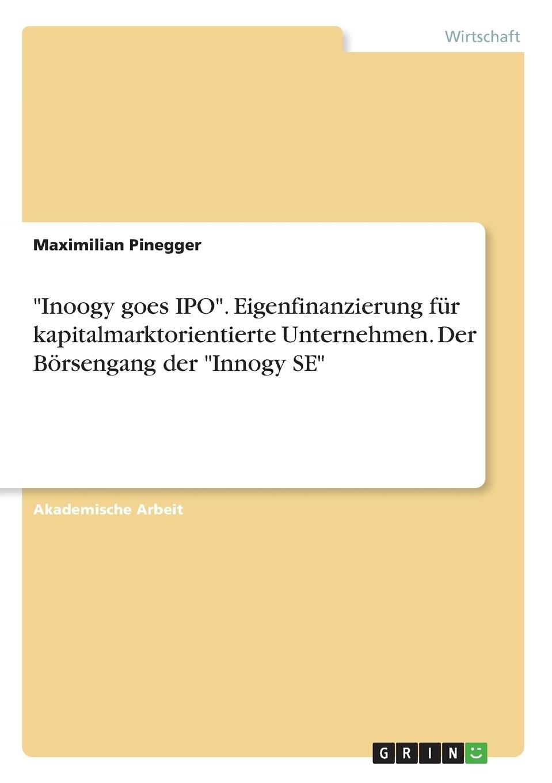 """Maximilian Pinegger. """"Innogy goes IPO"""". Eigenfinanzierung fur kapitalmarktorientierte Unternehmen. Der Borsengang der """"Innogy SE"""""""