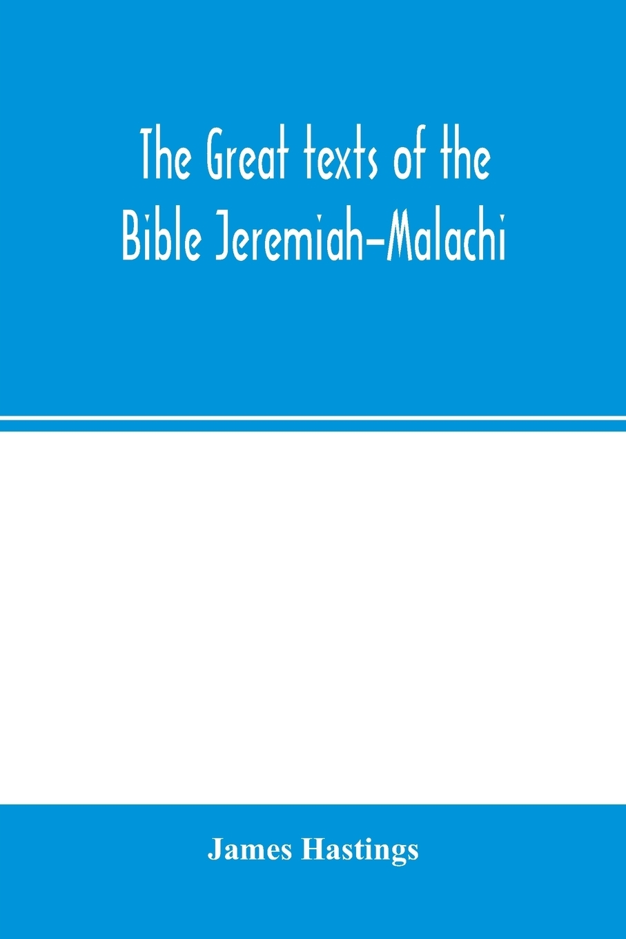 James Hastings. The great texts of the Bible Jeremiah-Malachi